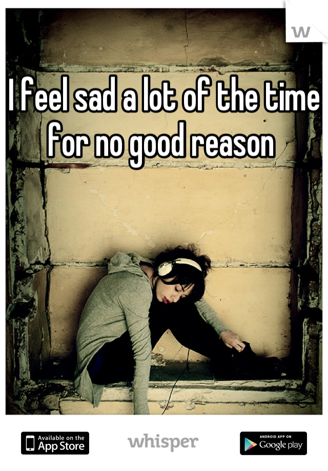 I feel sad a lot of the time for no good reason