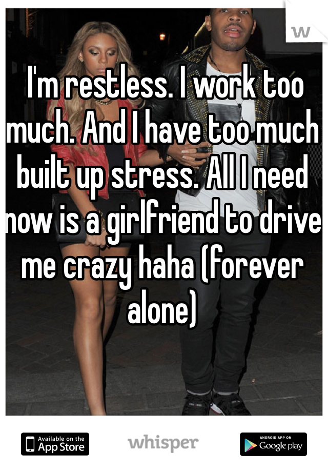 I'm restless. I work too much. And I have too much built up stress. All I need now is a girlfriend to drive me crazy haha (forever alone)