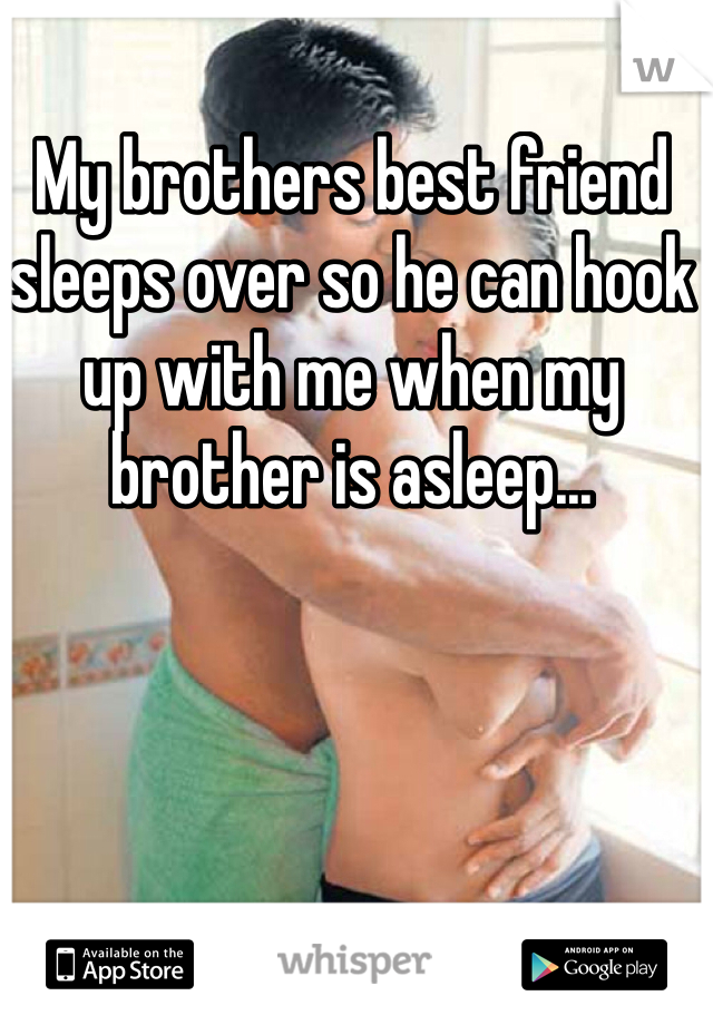My brothers best friend sleeps over so he can hook up with me when my brother is asleep...