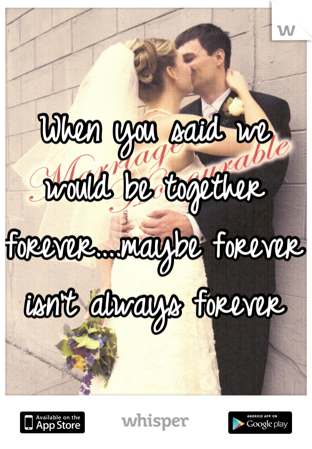 When you said we would be together forever....maybe forever isn't always forever