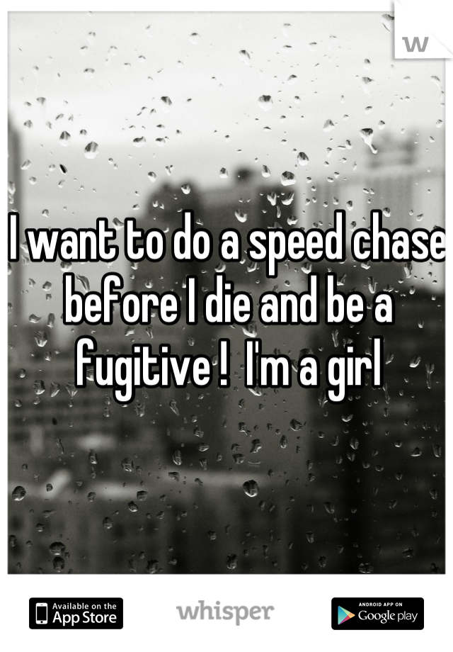 I want to do a speed chase before I die and be a fugitive !  I'm a girl