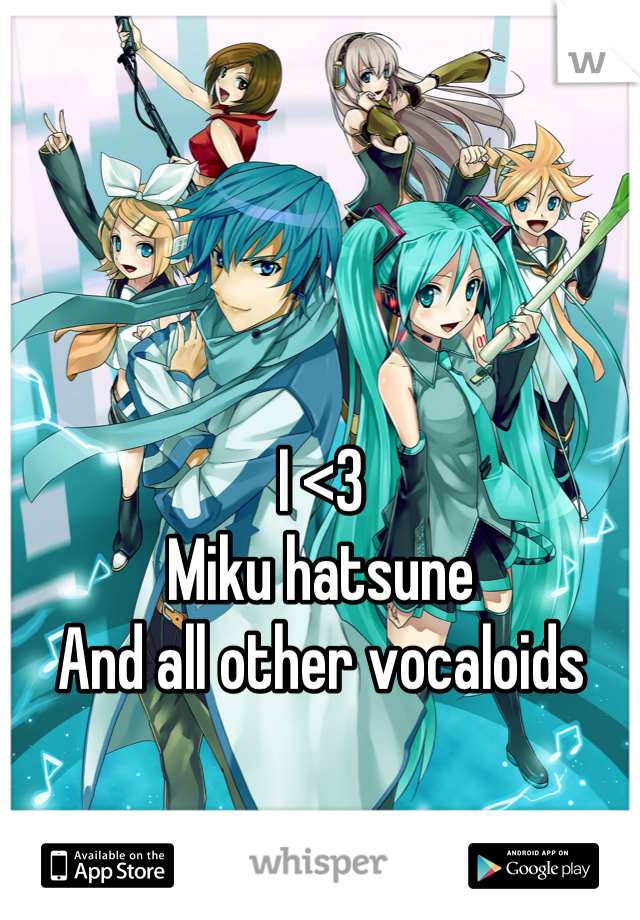 I <3 Miku hatsune And all other vocaloids
