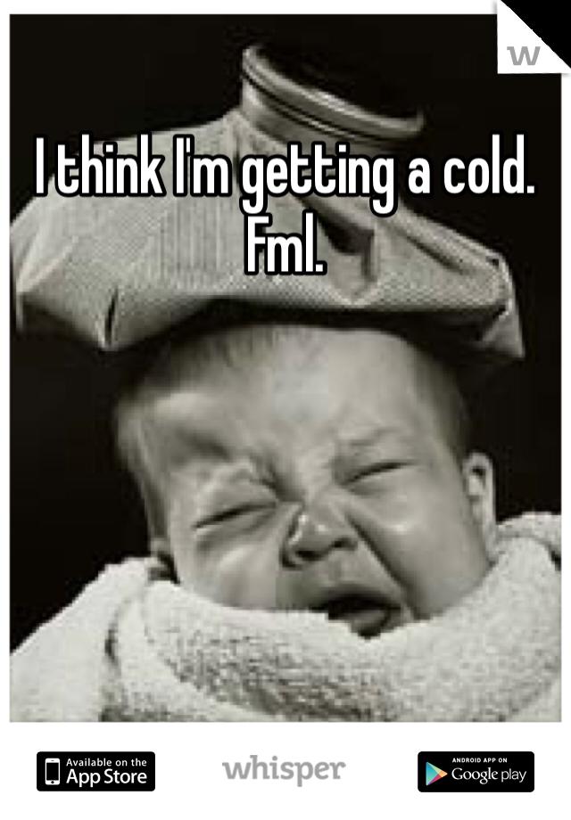 I think I'm getting a cold. Fml.