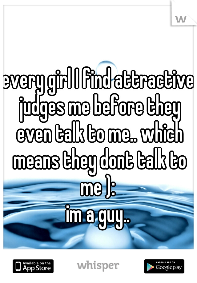 every girl I find attractive judges me before they even talk to me.. which means they dont talk to me ):  im a guy..