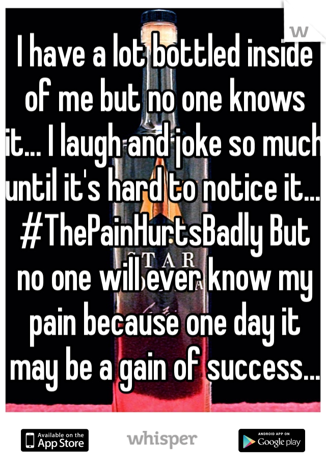 I have a lot bottled inside of me but no one knows it... I laugh and joke so much until it's hard to notice it... #ThePainHurtsBadly But no one will ever know my pain because one day it may be a gain of success...