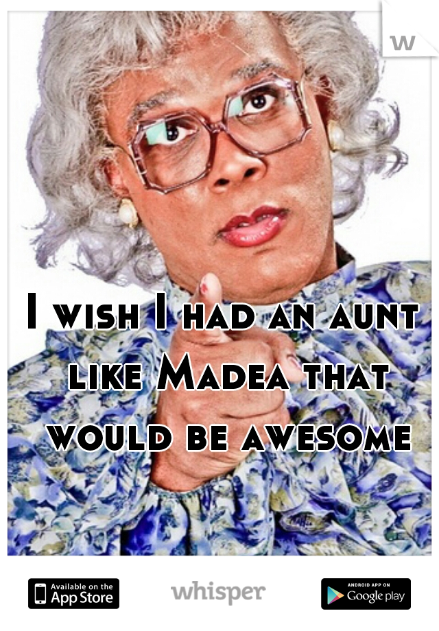 I wish I had an aunt like Madea that would be awesome