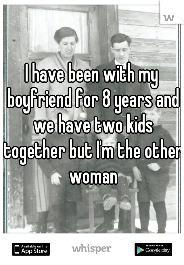 I have been with my boyfriend for 8 years and we have two kids together but I'm the other woman