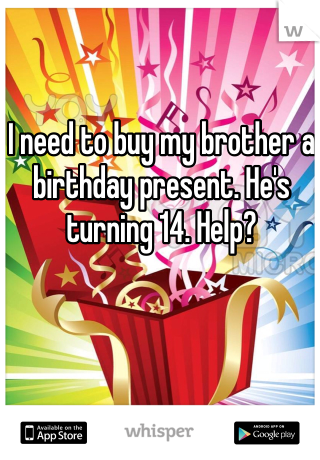 I need to buy my brother a birthday present. He's turning 14. Help?