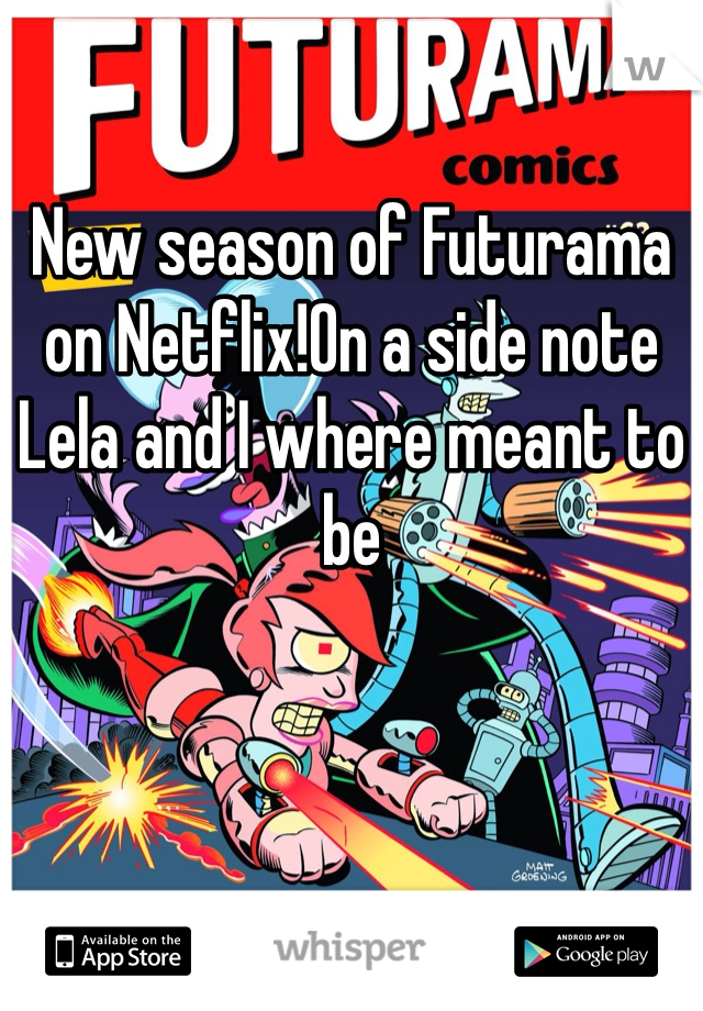 New season of Futurama on Netflix!On a side note Lela and I where meant to be