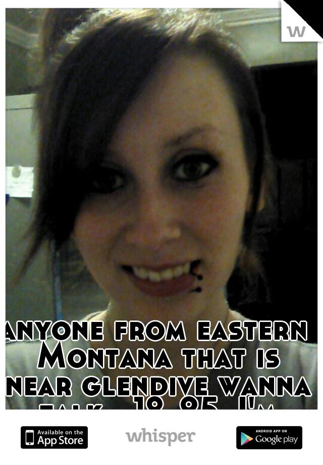 anyone from eastern Montana that is near glendive wanna talk...18-25..I'm 18