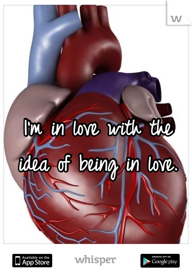 I'm in love with the idea of being in love.