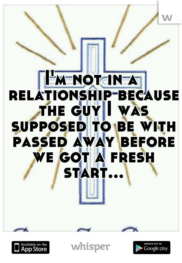 I'm not in a relationship because the guy I was supposed to be with passed away before we got a fresh start...