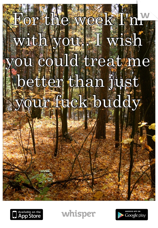 For the week I'm with you.. I wish you could treat me better than just your fuck buddy