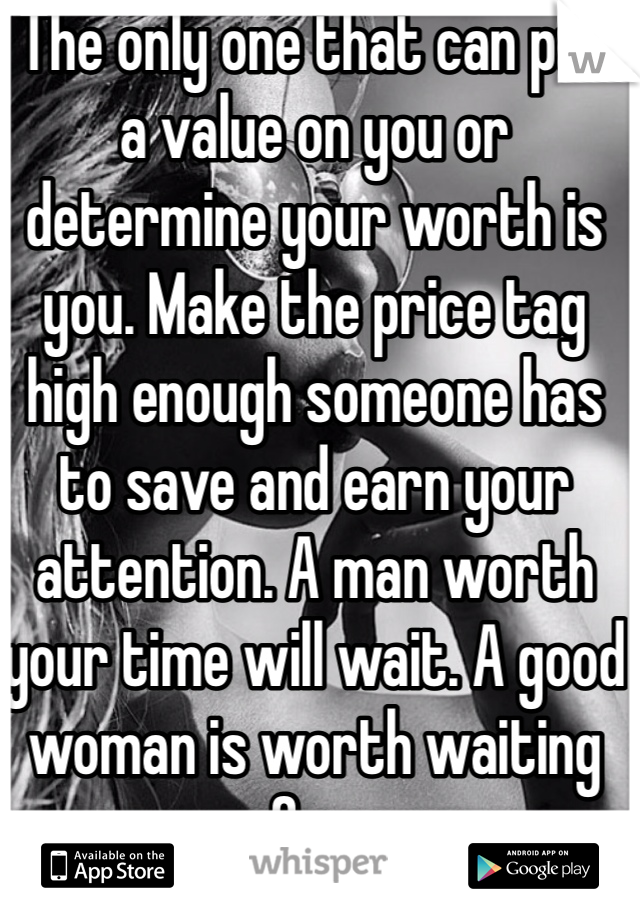 The only one that can put a value on you or determine your worth is you. Make the price tag high enough someone has to save and earn your attention. A man worth your time will wait. A good woman is worth waiting for.
