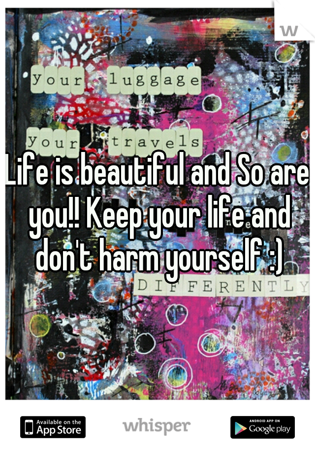 Life is beautiful and So are you!! Keep your life and don't harm yourself :)