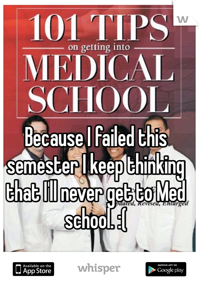 Because I failed this semester I keep thinking that I'll never get to Med school. :(