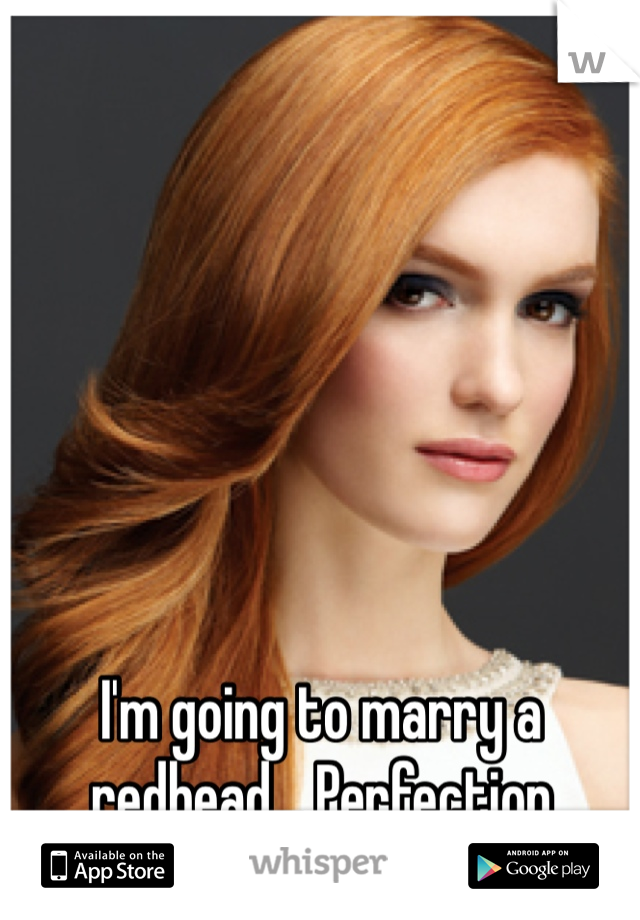 I'm going to marry a redhead... Perfection
