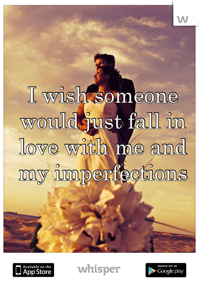I wish someone would just fall in love with me and my imperfections