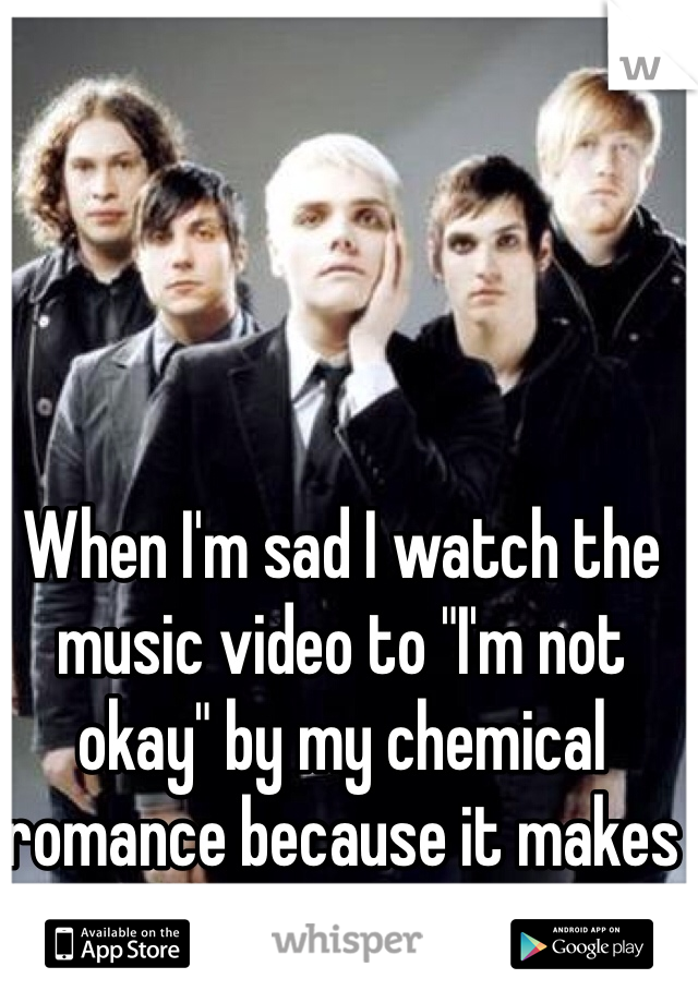 """When I'm sad I watch the music video to """"I'm not okay"""" by my chemical romance because it makes me smile"""