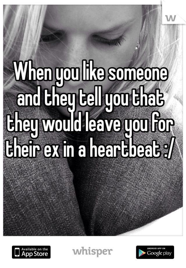 When you like someone and they tell you that they would leave you for their ex in a heartbeat :/