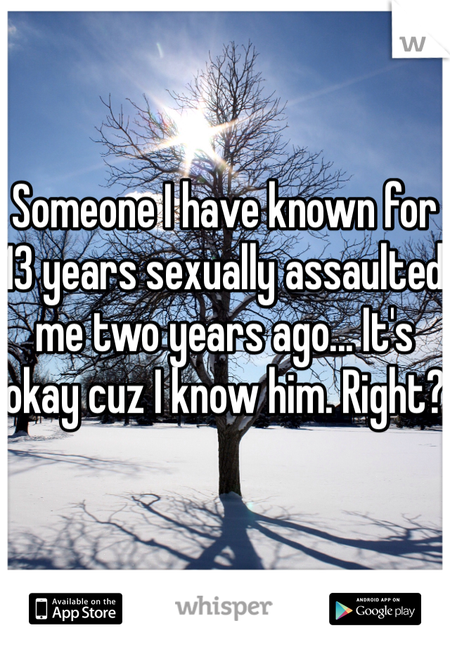 Someone I have known for 13 years sexually assaulted me two years ago... It's okay cuz I know him. Right?