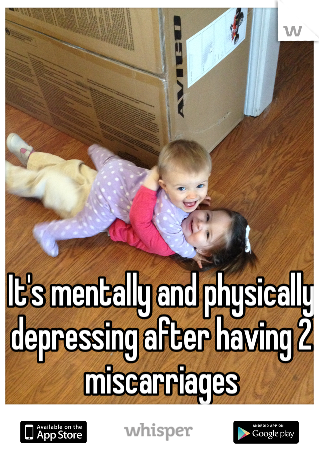 It's mentally and physically depressing after having 2 miscarriages
