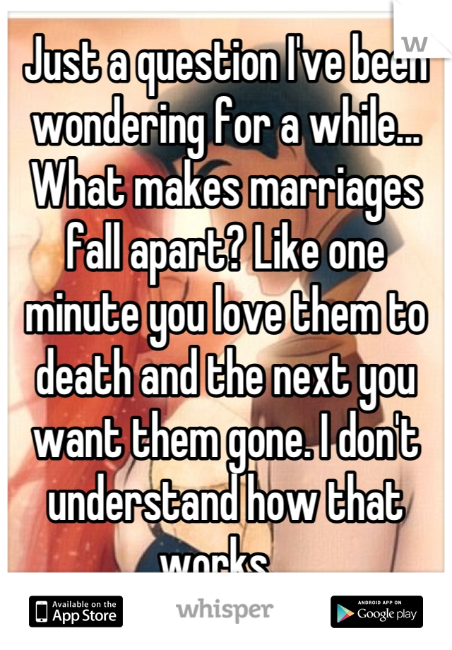 Just a question I've been wondering for a while... What makes marriages fall apart? Like one minute you love them to death and the next you want them gone. I don't understand how that works..