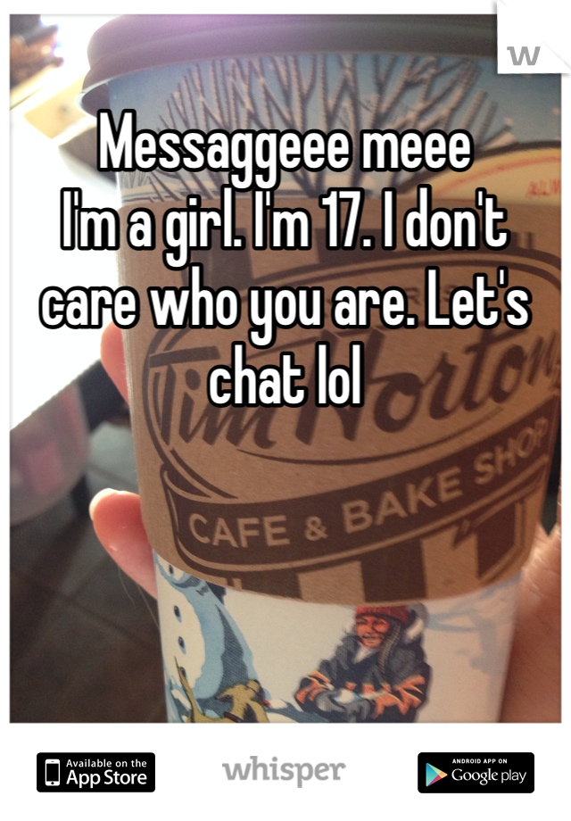 Messaggeee meee  I'm a girl. I'm 17. I don't care who you are. Let's chat lol