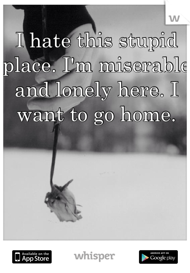 I hate this stupid place. I'm miserable and lonely here. I want to go home.