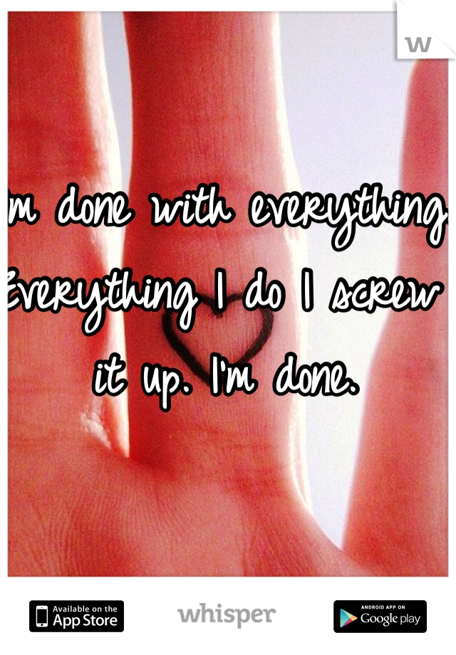 I'm done with everything. Everything I do I screw it up. I'm done.