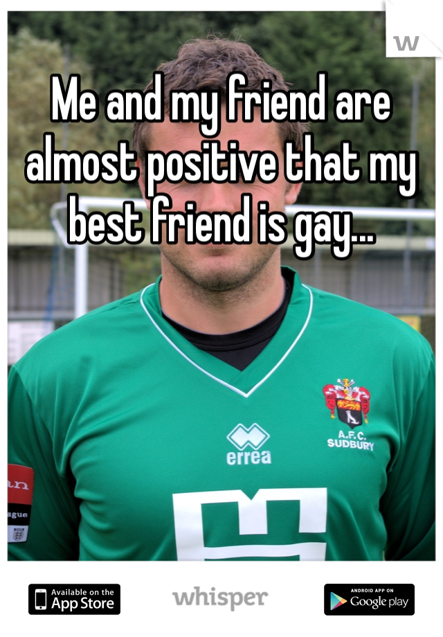 Me and my friend are almost positive that my best friend is gay...