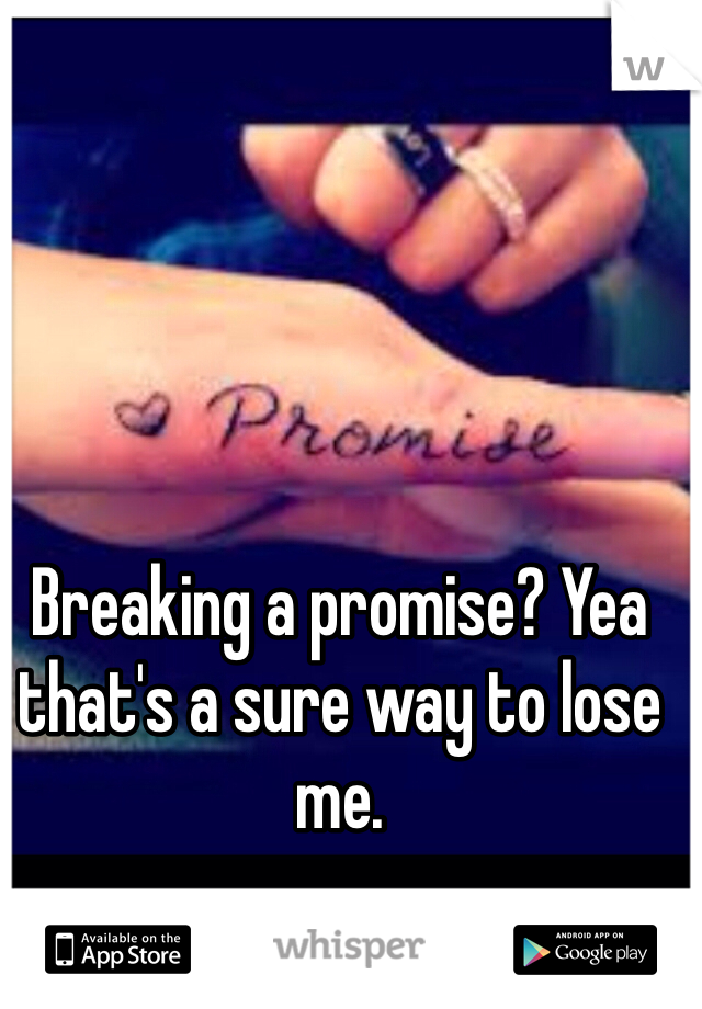 Breaking a promise? Yea that's a sure way to lose me.
