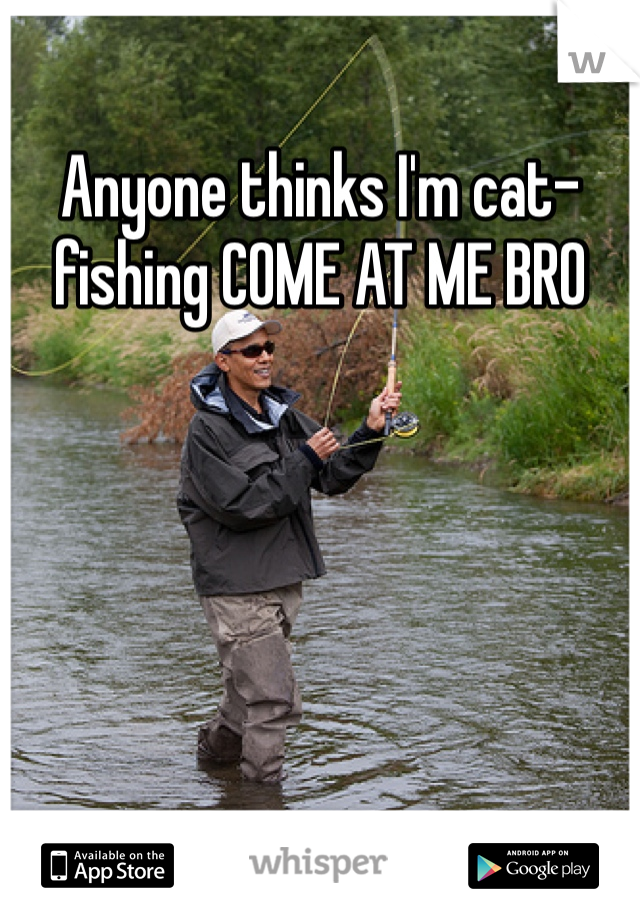 Anyone thinks I'm cat-fishing COME AT ME BRO