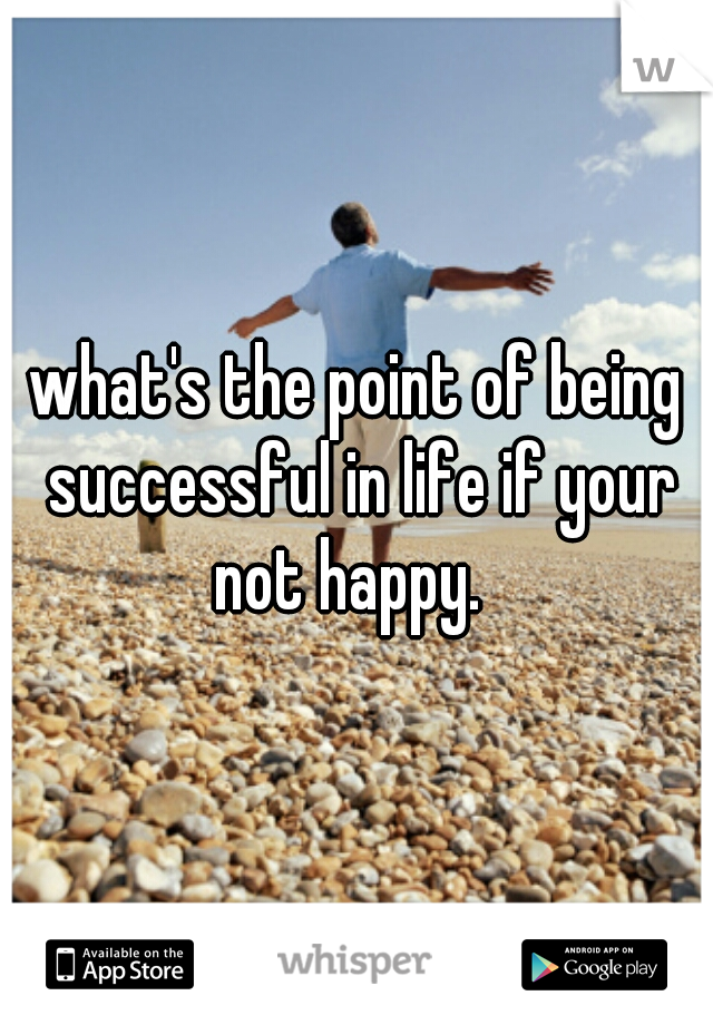 what's the point of being successful in life if your not happy.