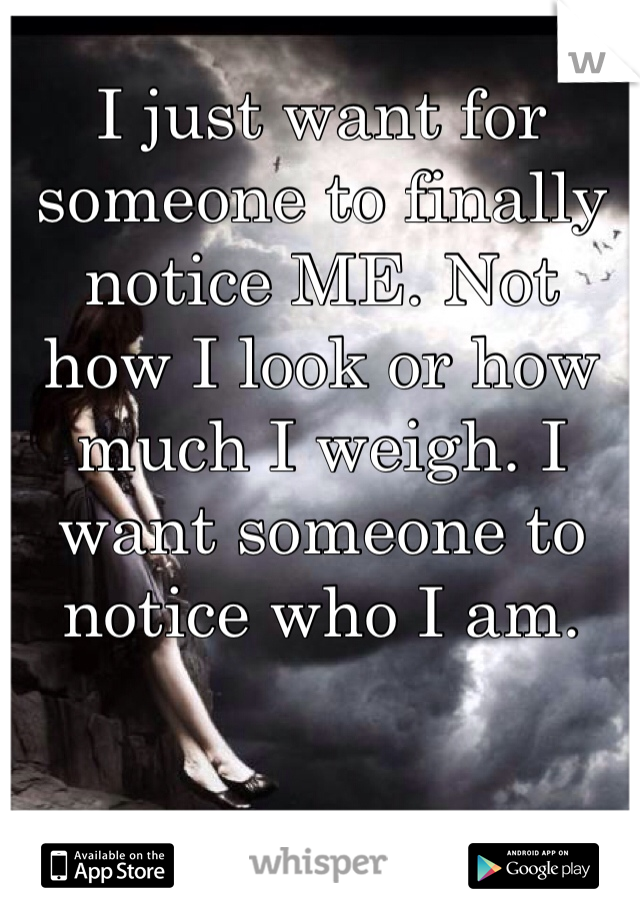 I just want for someone to finally notice ME. Not how I look or how much I weigh. I want someone to notice who I am.