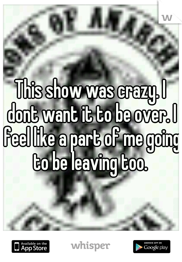 This show was crazy. I dont want it to be over. I feel like a part of me going to be leaving too.