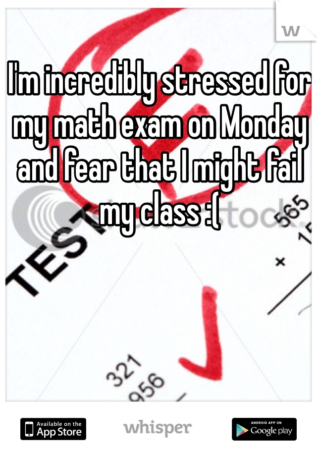 I'm incredibly stressed for my math exam on Monday and fear that I might fail my class :(