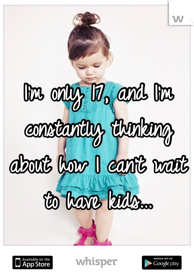 I'm only 17, and I'm constantly thinking about how I can't wait to have kids...