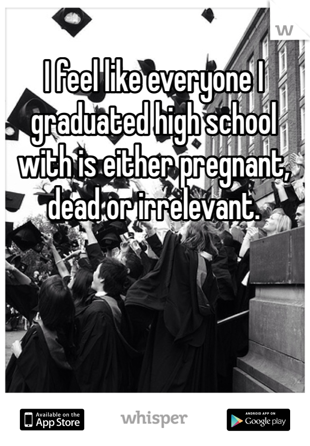 I feel like everyone I graduated high school with is either pregnant, dead or irrelevant.