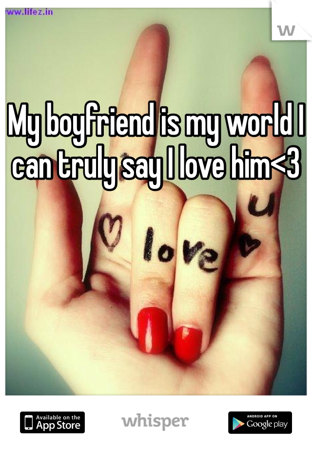My boyfriend is my world I can truly say I love him<3