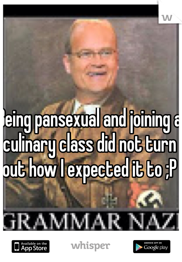 Being pansexual and joining a culinary class did not turn out how I expected it to ;P
