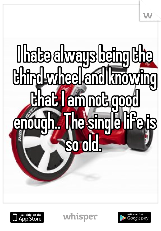 I hate always being the third wheel and knowing that I am not good enough.. The single life is so old.