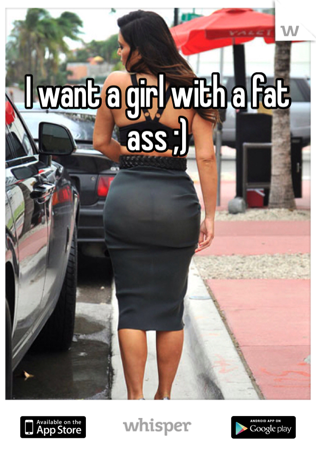 I want a girl with a fat ass ;)