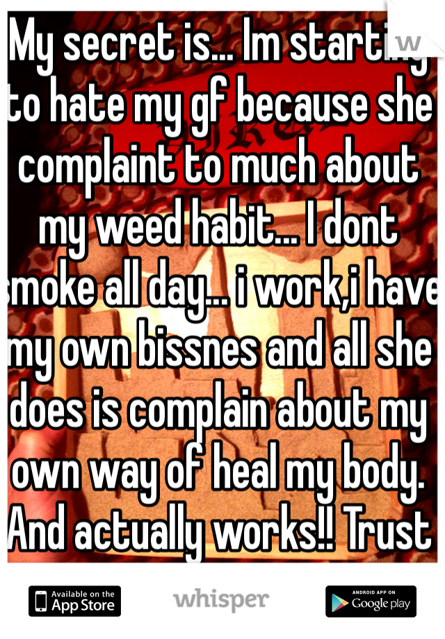 My secret is... Im starting to hate my gf because she complaint to much about my weed habit... I dont smoke all day... i work,i have my own bissnes and all she does is complain about my own way of heal my body. And actually works!! Trust me!!!