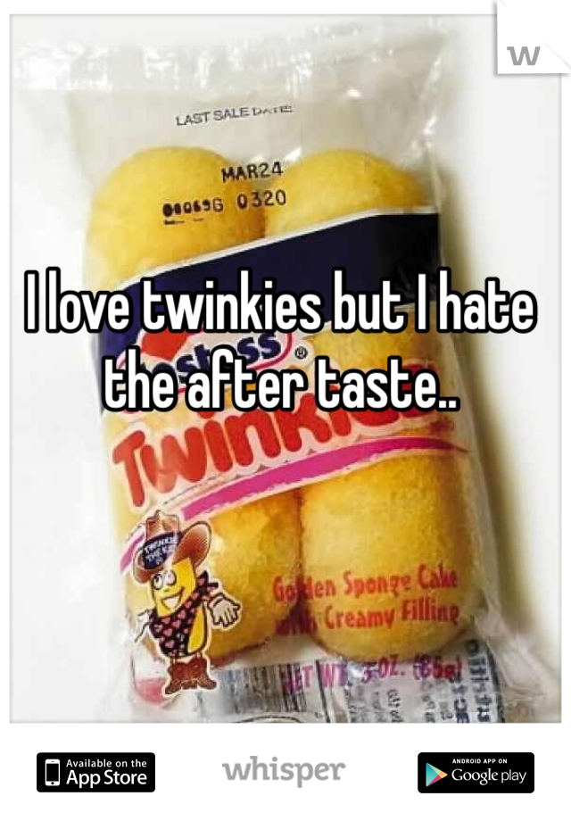 I love twinkies but I hate the after taste..