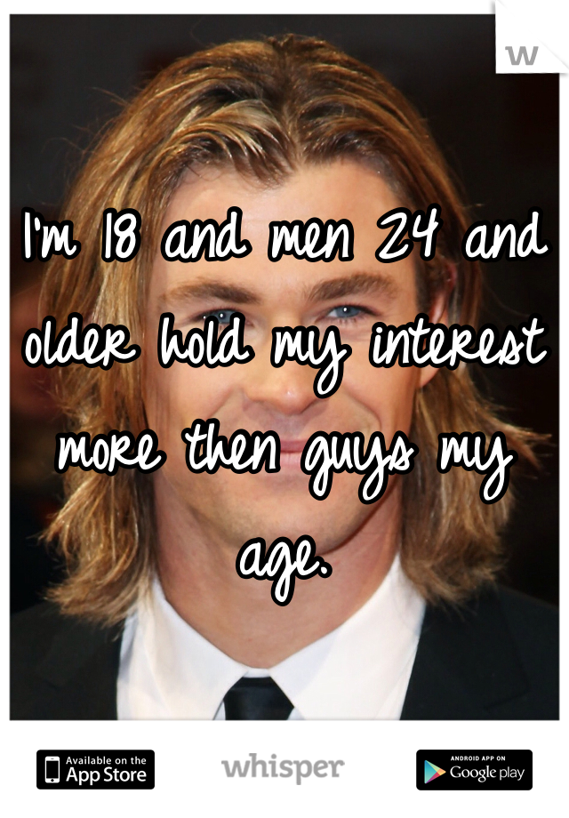 I'm 18 and men 24 and older hold my interest more then guys my age.