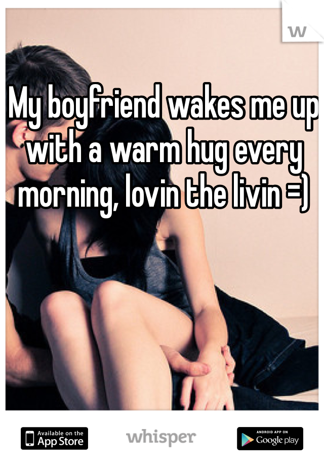 My boyfriend wakes me up with a warm hug every morning, lovin the livin =)