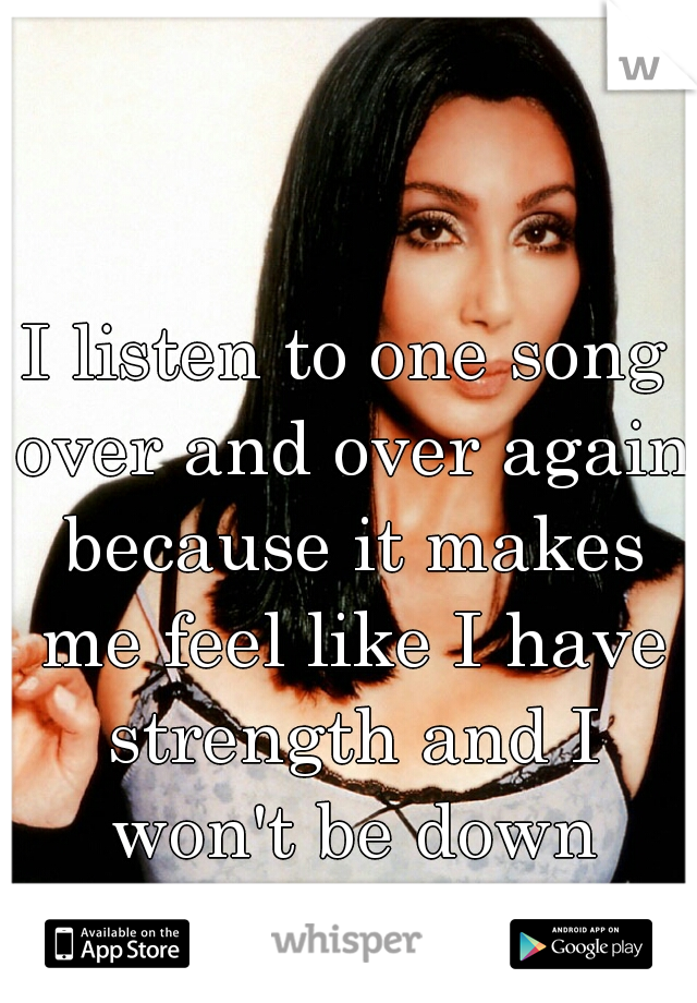 I listen to one song over and over again because it makes me feel like I have strength and I won't be down forever!