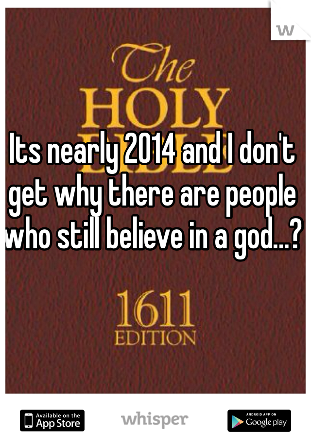 Its nearly 2014 and I don't get why there are people who still believe in a god...?