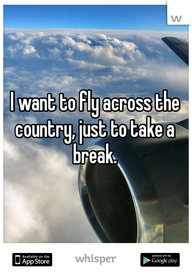 I want to fly across the country, just to take a break.